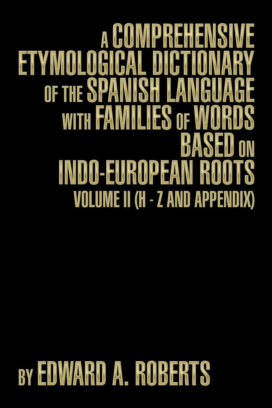 Edward a. Roberts A Comprehensive Etymological Dictionary of the Spanish Language with Families of Words Based on Indo-European Roots. Volume II (H - Z and Appendix) w chambers etymological dictionary of the english language