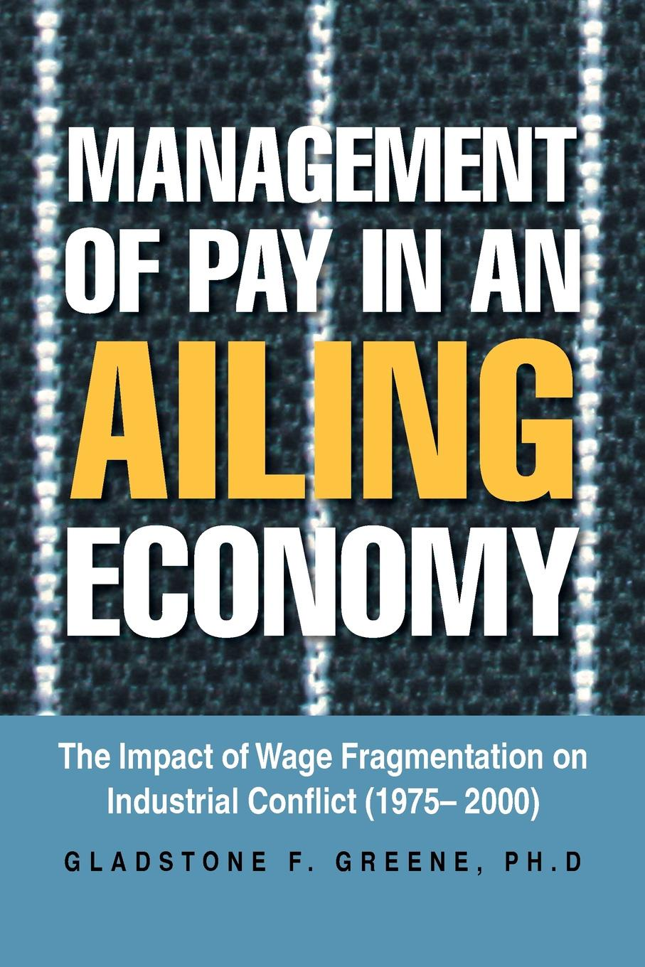 Gladstone F. Greene Management of Pay in an Ailing Economy. The Impact of Wage Fragmentation on Industrial Conflict (1975- 2000) цена в Москве и Питере