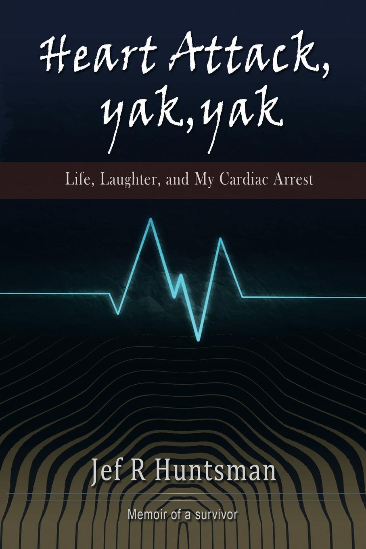 лучшая цена Jef R. Huntsman Heart Attack, Yak, Yak. Life, Laughter and My Cardiac Arrest