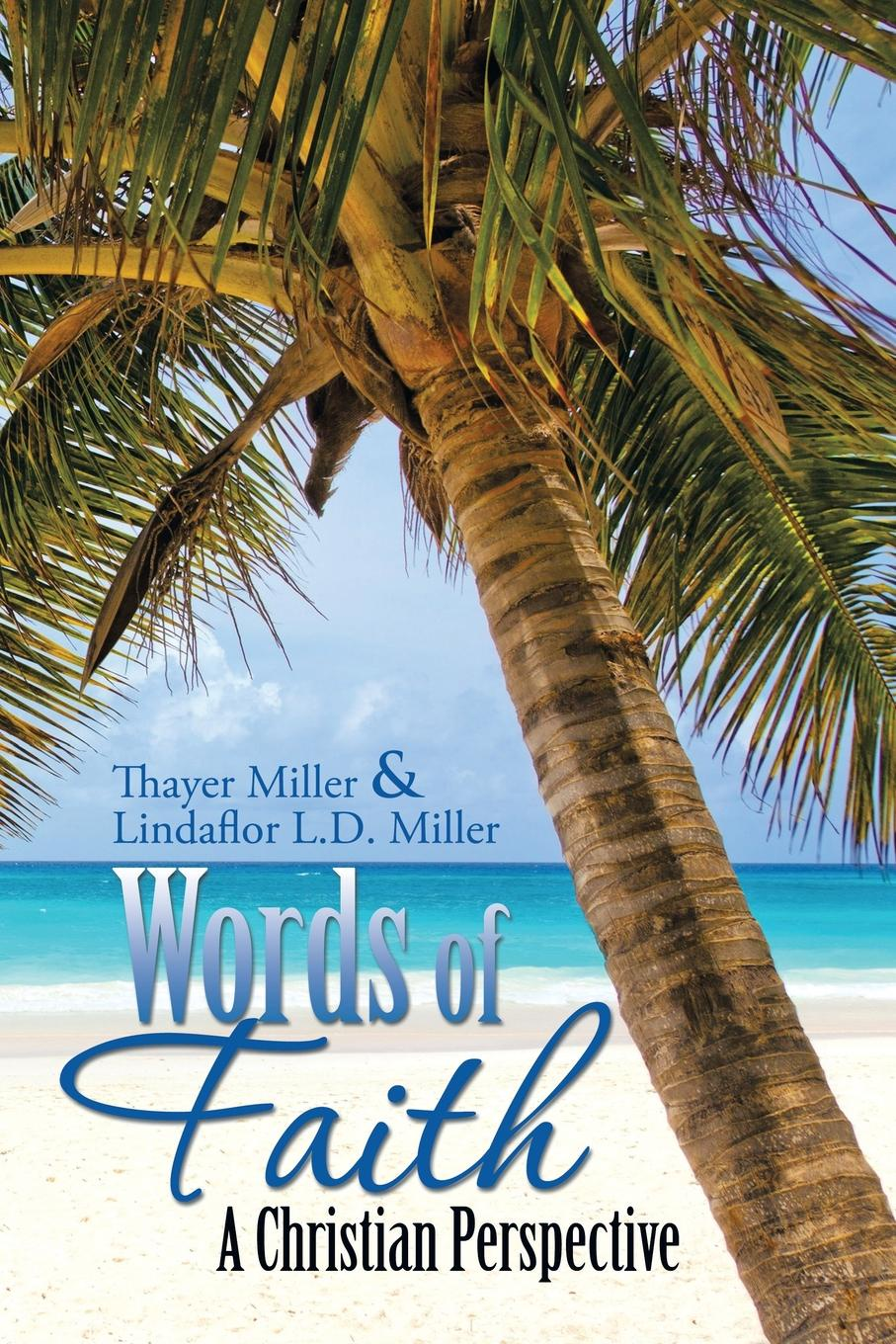 Thayer Miller, LindaFlor L.D. Miller Words of Faith. A Christian Perspective A CRITICAL VIEW OF RELIGION, SOCIETY AND THE DESTINY OF MANKIND thayer miller lindaflor l d miller words of faith a christian perspective a critical view of religion society and the destiny of mankind