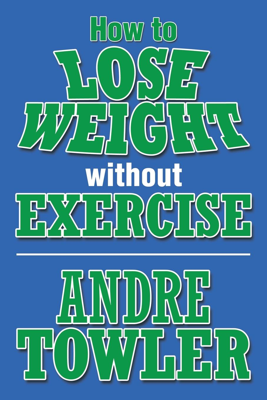 Andre Towler How to Lose Weight Without Exercise