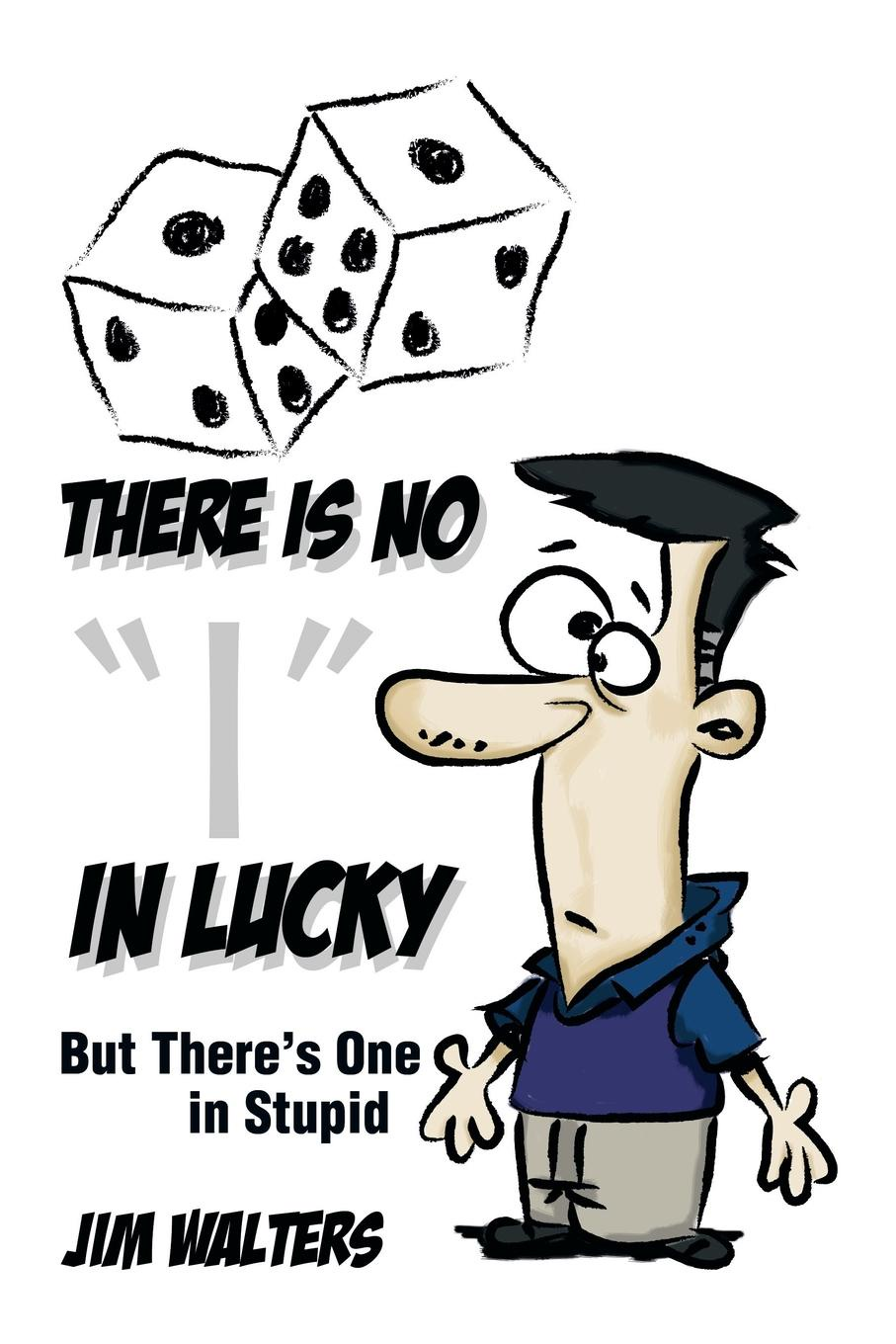 Jim Walters There Is No I in Lucky. But Theres One Stupid