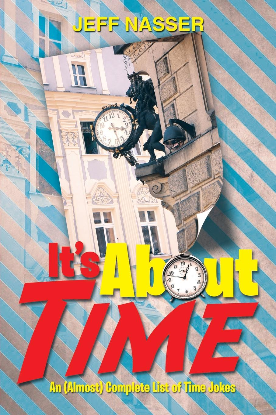 Jeff Nasser It's about Time. An (Almost) Complete List of Time Jokes it s about time