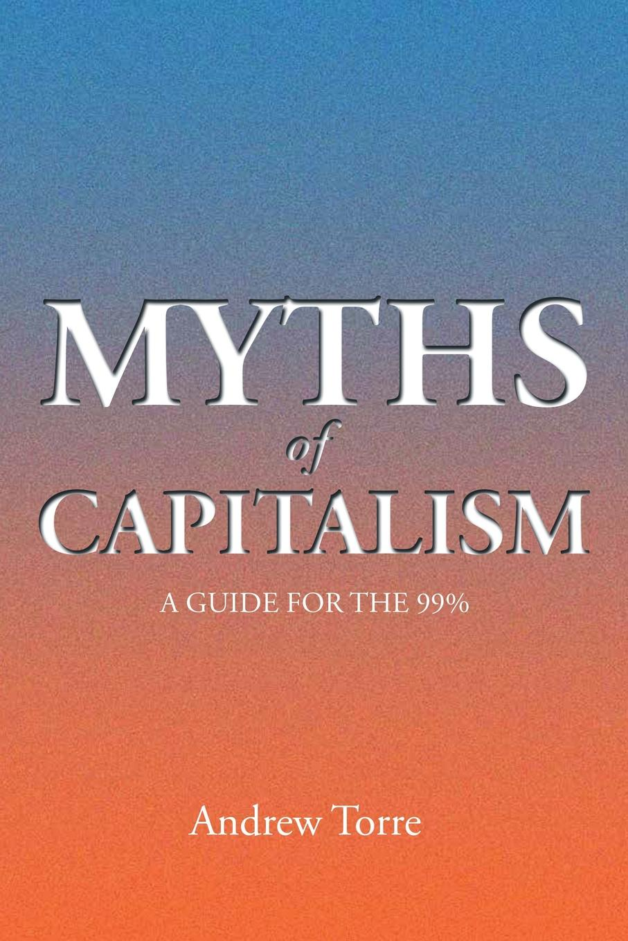 Andrew Torre Myths of Capitalism. A Guide for the 99% colin crouch making capitalism fit for society