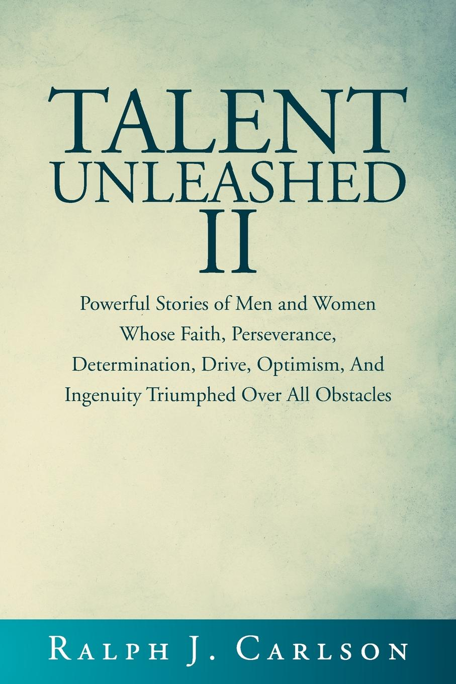 Ralph J. Carlson Talent Unleashed II. Powerful Stories of Men and Women Whose Faith, Perseverance, Determination, Drive, Optimism and Ingenuity Triumphed Over All Obstacles. ralph j carlson talent unleashed ii powerful stories of men and women whose faith perseverance determination drive optimism and ingenuity triumphed over all obstacles
