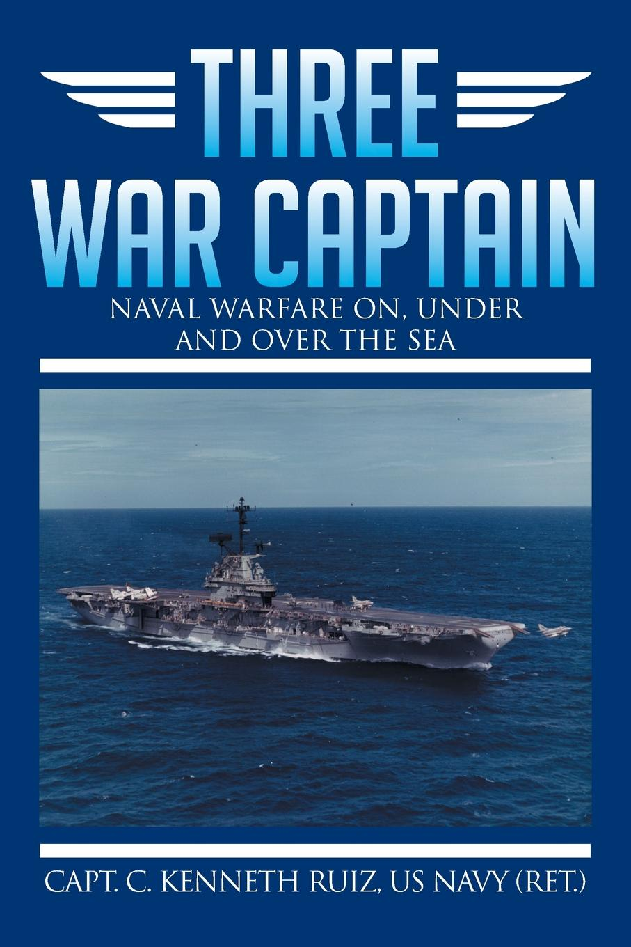 Capt C. Kenneth Ruiz Us Navy (Ret ). Three War Captain. Naval Warfare On, Under and Over the Sea douglas howard on naval warfare with steam