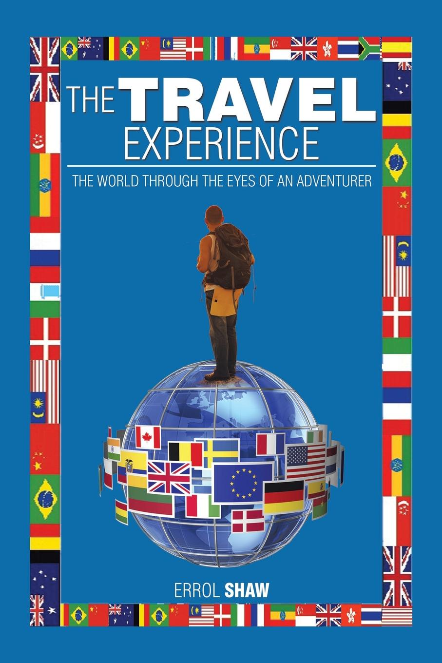 Errol Shaw The Travel Experience. The World Through the Eyes of an Adventurer