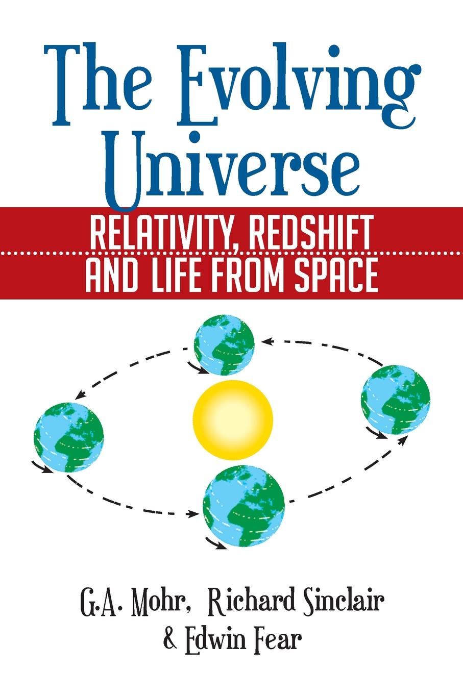 Ga Mohr, Richard Sinclair, Edwin Fear The Evolving Universe. The Evolving Universe, Relativity, Redshift and Life from Space kurt fischer relativity for everyone how space time bends
