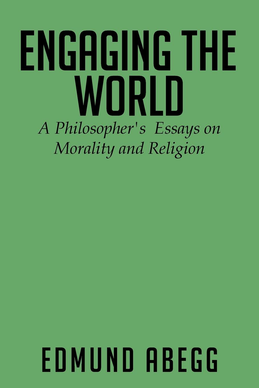 Edmund Abegg Engaging the World. A Philosopher's Essays on Morality and Religion