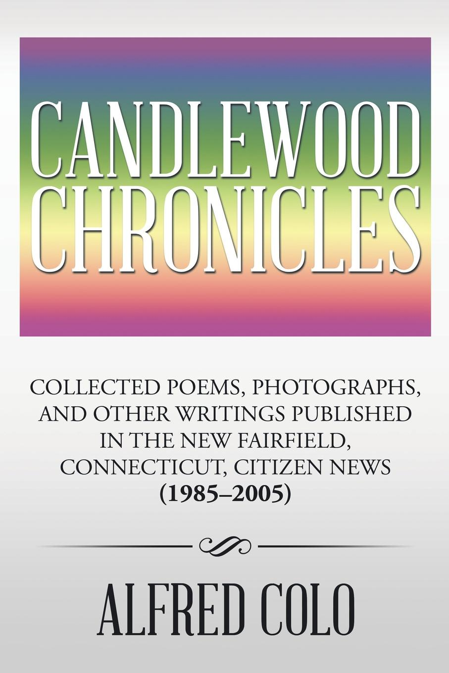 Alfred Colo Candlewood Chronicles. Collected Poems, Photographs, and Other Writings Published in the New Fairfield, Connecticut, Citizen News (1985.2005) isaac torres seeds the collected writings
