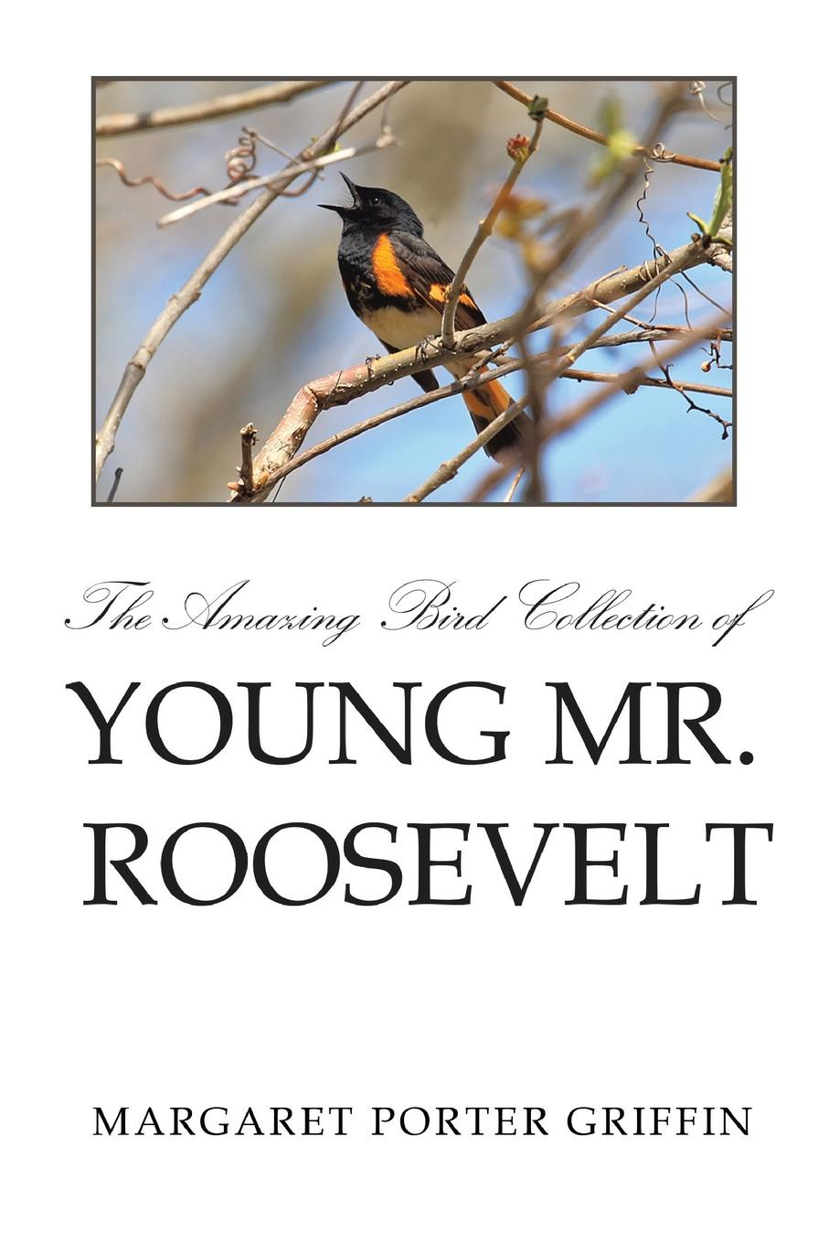 Margaret Porter Griffin The Amazing Bird Collection of Young Mr. Roosevelt. The Determined Independent Study of a Boy Who Became America's 26th President the life of a young bird an explanation of a bird s first year