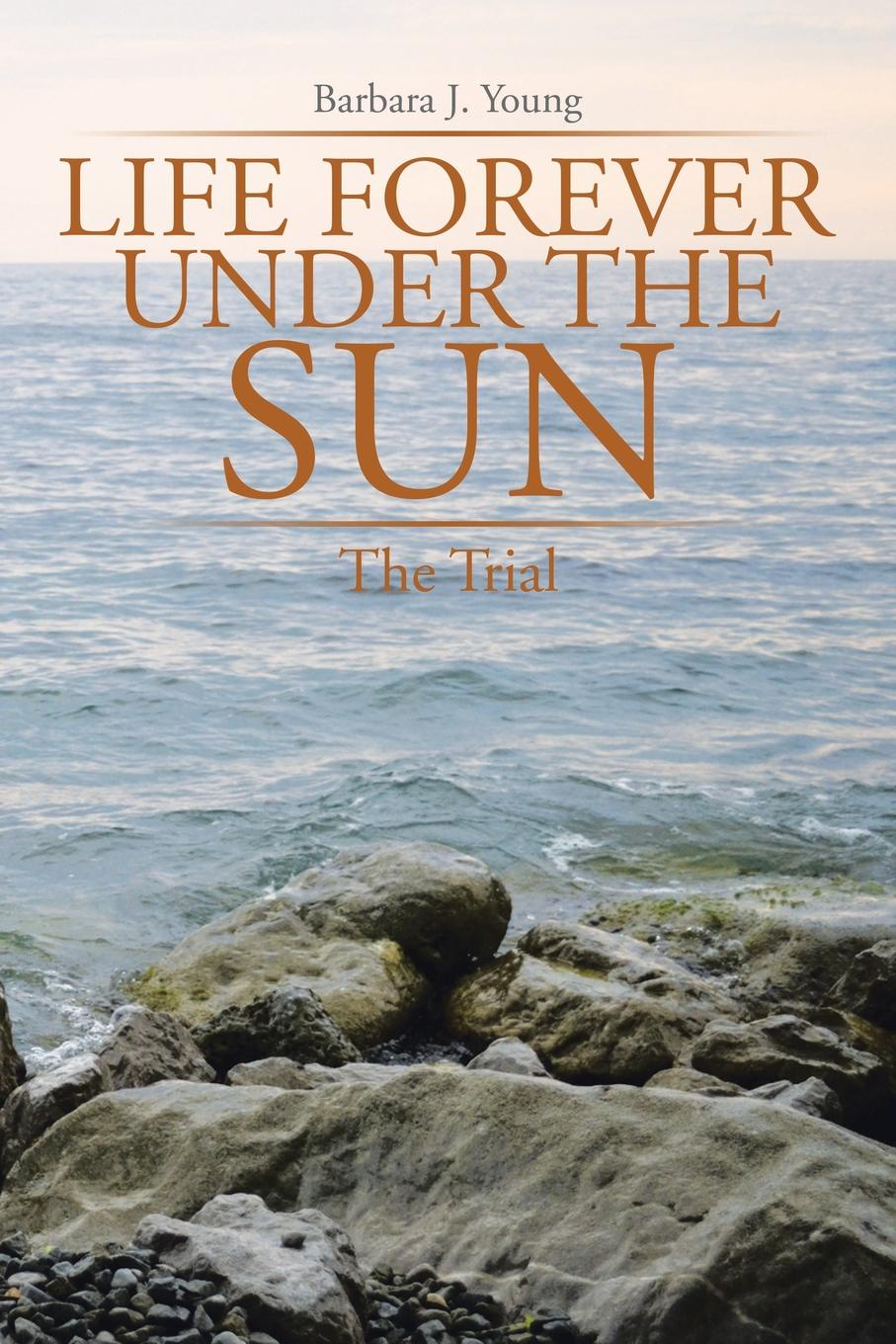 Barbara J. Young Life Forever Under the Sun. The Trial secrets under the sun