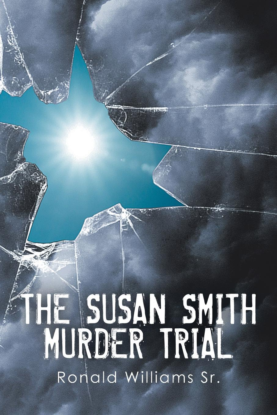 Ronald Williams Sr. THE SUSAN SMITH MURDER TRIAL. WHY SUSAN, WHY?