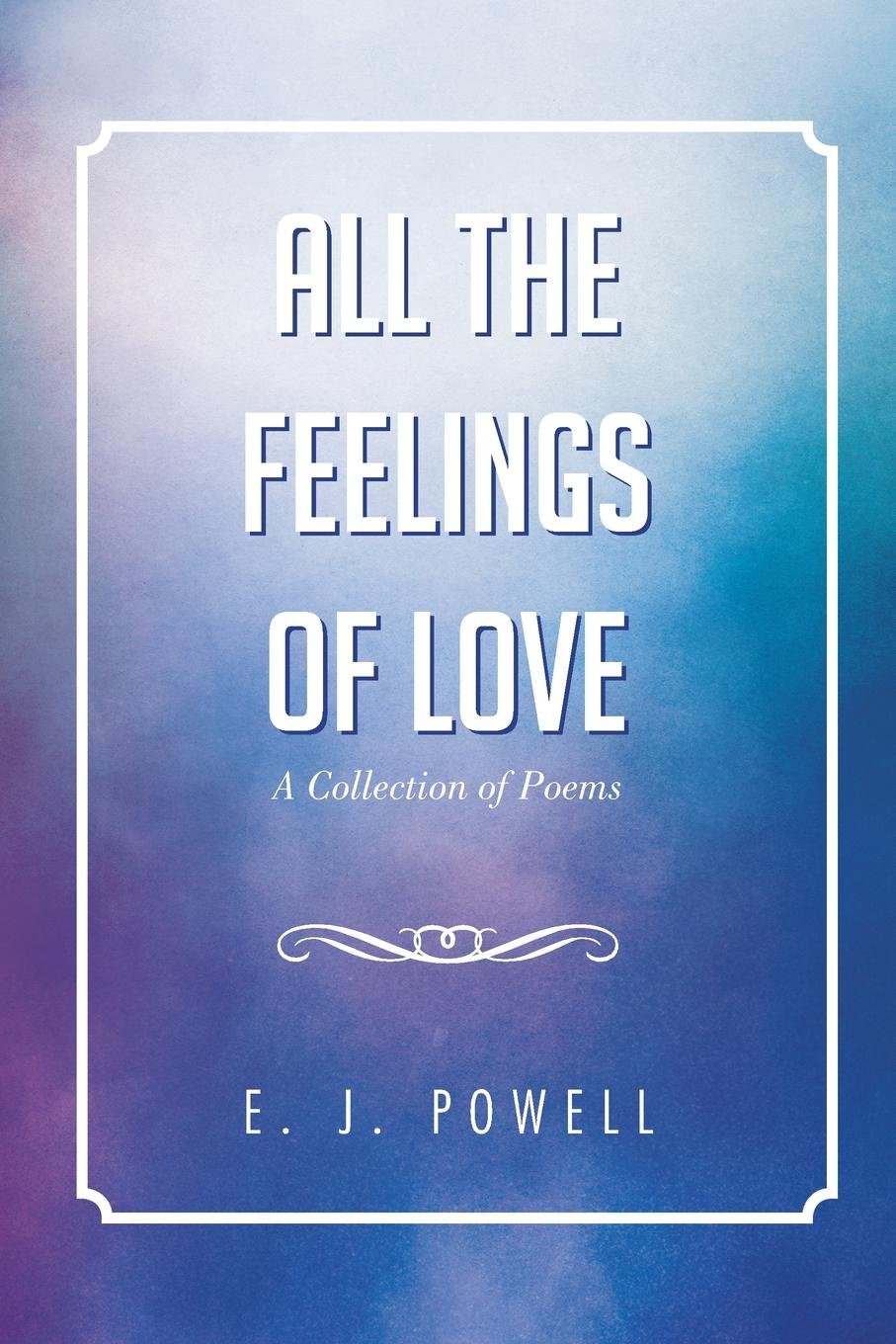 E.J Powell All the Feelings of Love. A Collection of Poems pockell l ed the 100 best love poems of all time