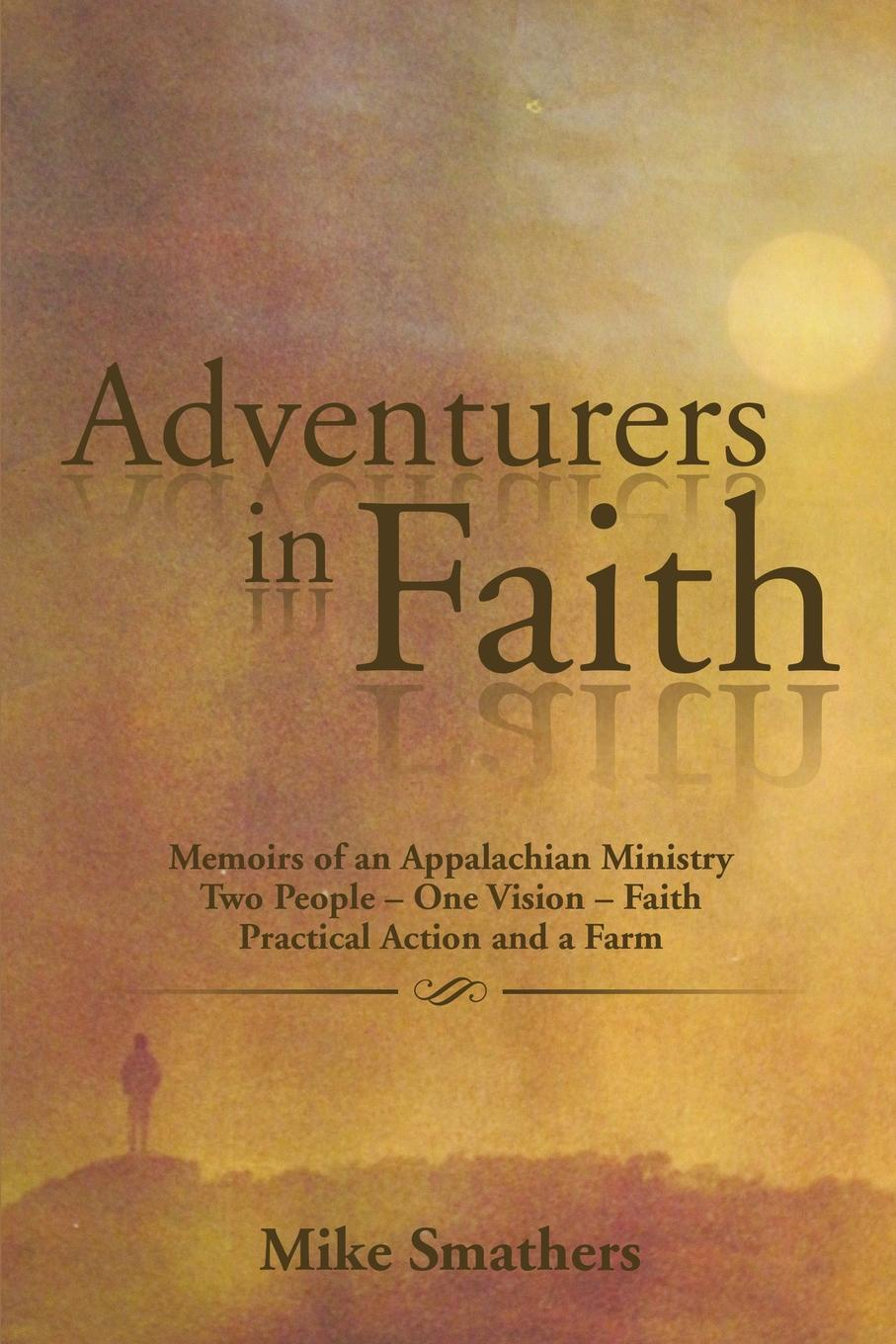 Mike Smathers Adventurers in Faith. Memoirs of an Appalachian Ministry Two People - One Vision - Faith Practical Actions and a Farm michael hari one faith