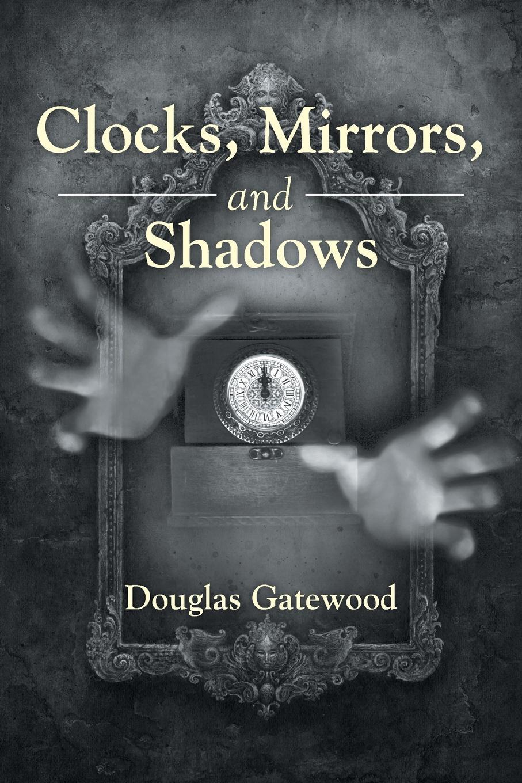Douglas Gatewood Clocks, Mirrors, and Shadows