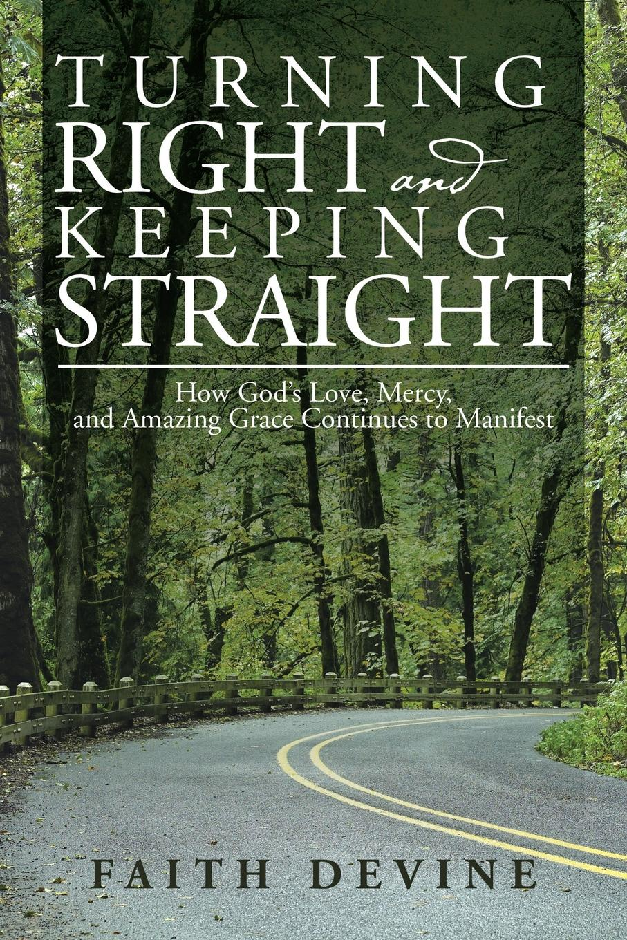 Faith Devine Turning Right and Keeping Straight. How God's Love, Mercy, and Amazing Grace Continues to Manifest dorothy stover amazing love diet