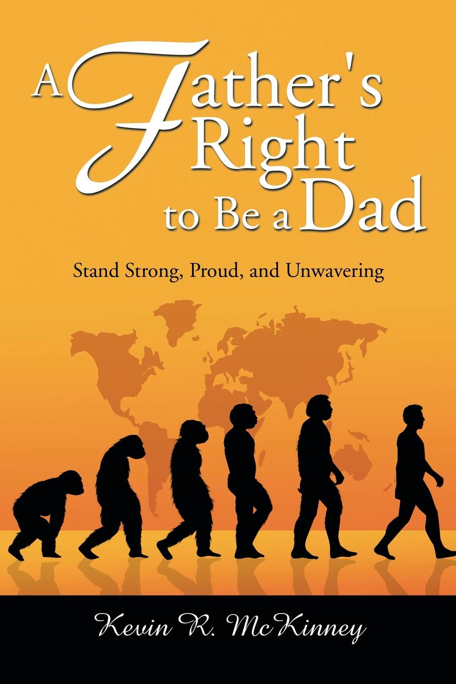 Kevin McKinney, R. McKinney A Fathers Right to Be a Dad. Stand Strong, Proud, and Unwavering