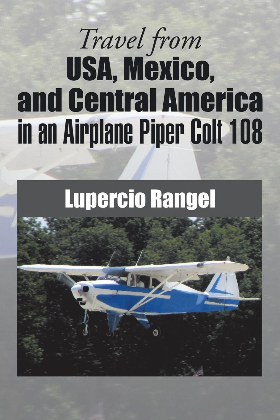 Lupercio Rangel Travel from USA, Mexico, and Central America in an Airplane Piper Colt 108