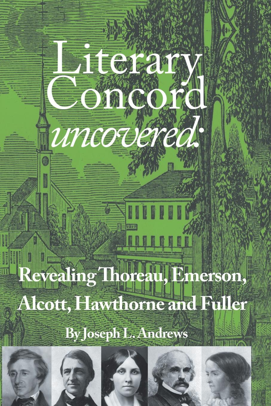 Joseph L. Andrews Literary Concord Uncovered. Revealing Emerson, Thoreau, Alcott, Hawthorne, and Fuller andrews william literary byways
