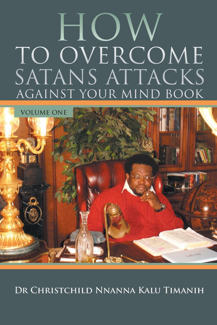 Kalu Timanih HOW TO OVERCOME SATANS ATTACKS AGAINST YOUR MIND BOOK VOLUME ONE how to free your mind