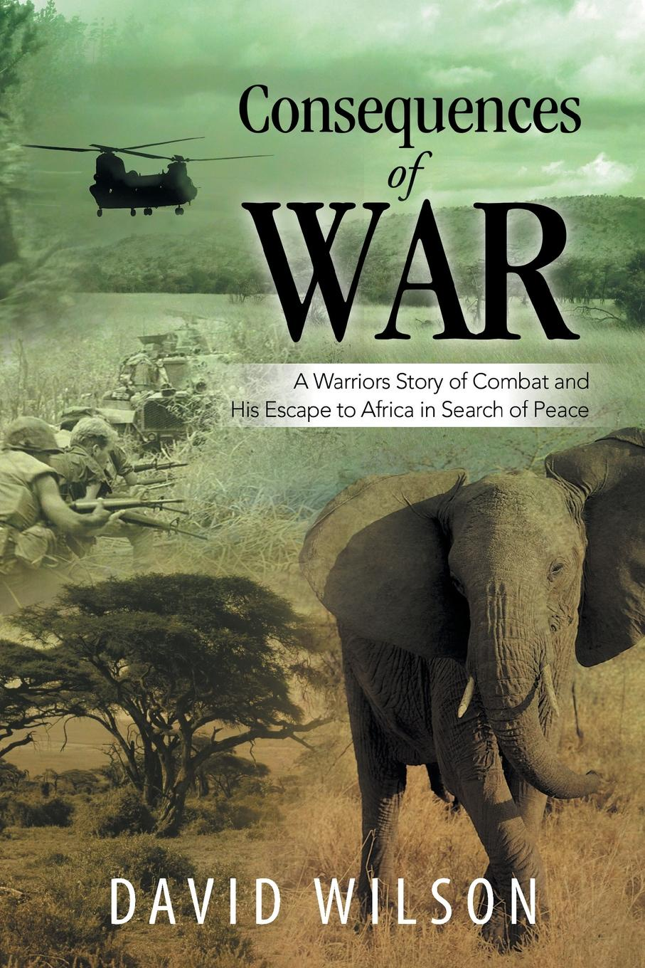 David Wilson Consequences of War. A Warriors Story of Combat and His Escape to Africa in Search of Peace marcus blake ring of warriors making a fighter