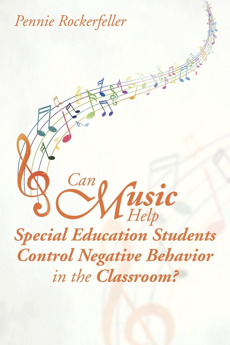 Pennie Rockerfeller Can Music Help Special Education Students Control Negative Behavior in the Classroom? linda j martin essentials of special education diversity in the classroom