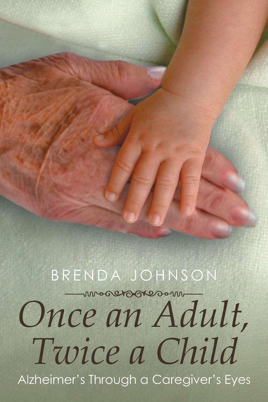Brenda Johnson Once an Adult, Twice a Child. Alzheimer's Through a Caregiver's Eyes brenda harlen once and again