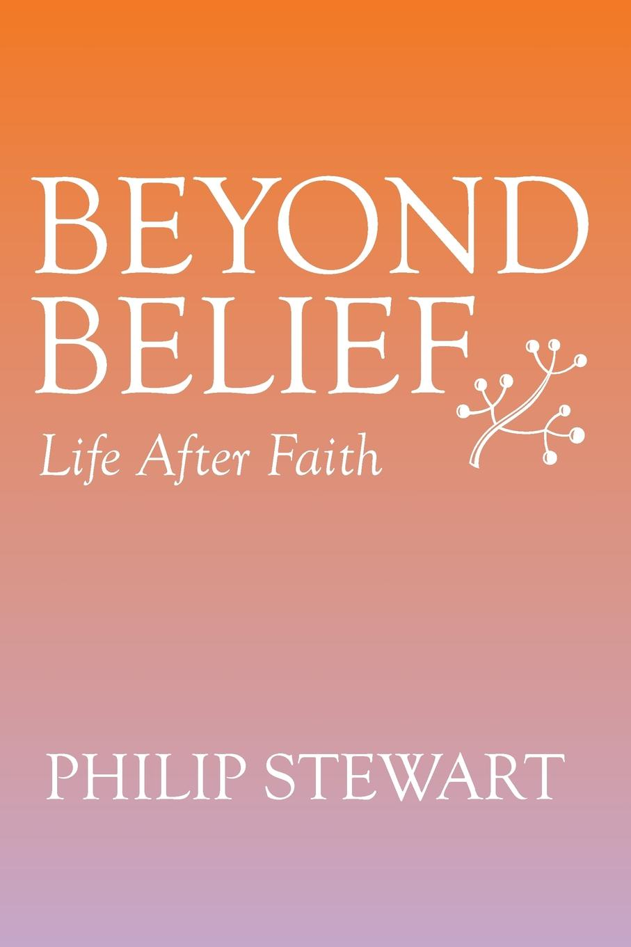 Philip Stewart Beyond Belief. Life After Faith atkinson k life after life
