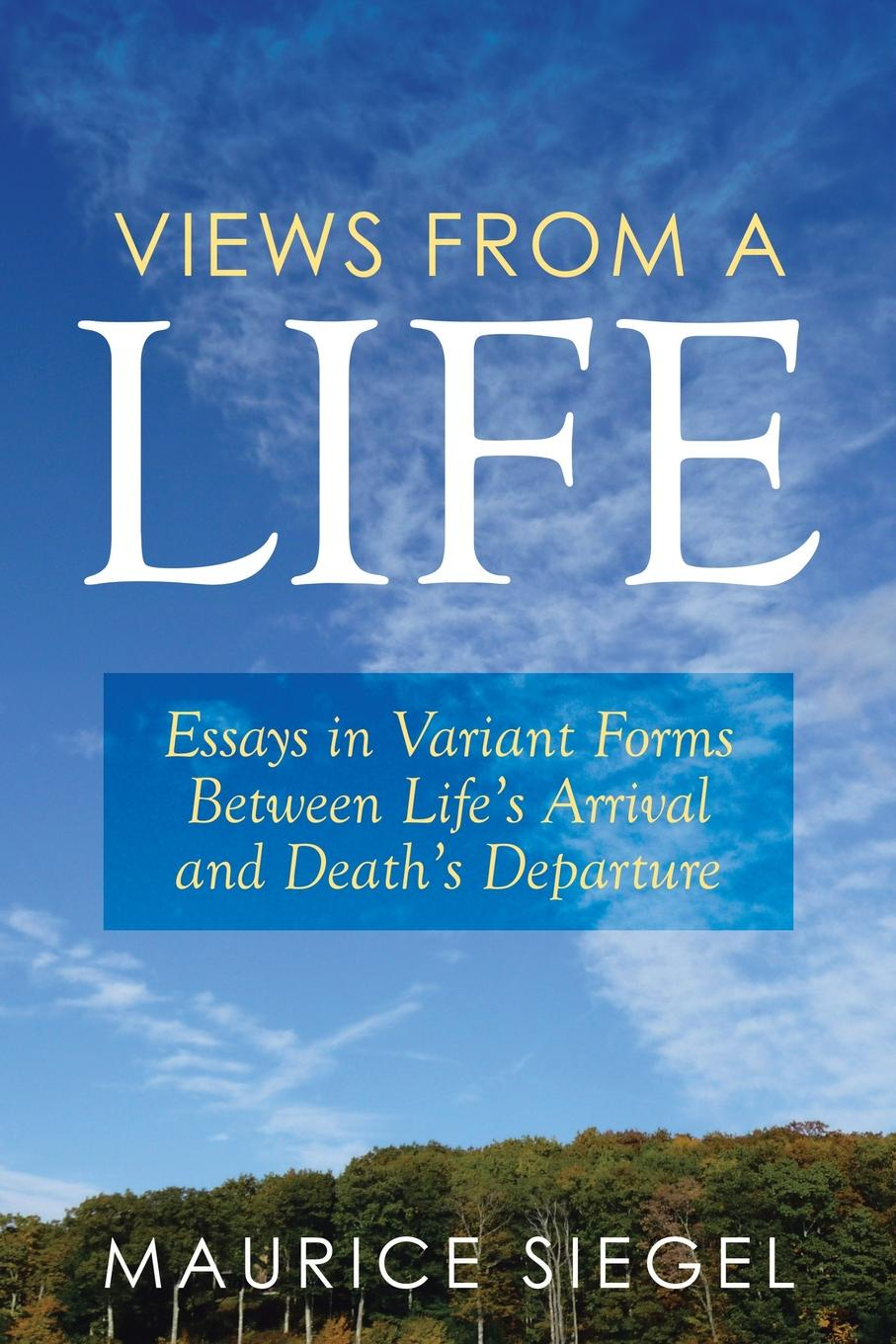 Maurice Siegel Views from a Life. Essays in Variant Forms Between Life's Arrival and Death's Departure sarah gaynor atkinson st fursey s life and visions and other essays