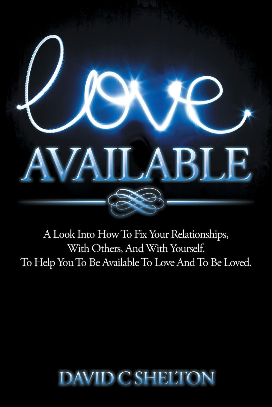 David C Shelton Love Available. A Look Into How To Fix Your Relationships, With Others, And With Yourself. To Help You To Be Available To Love And To Be Loved. 12n50m2 to 220f