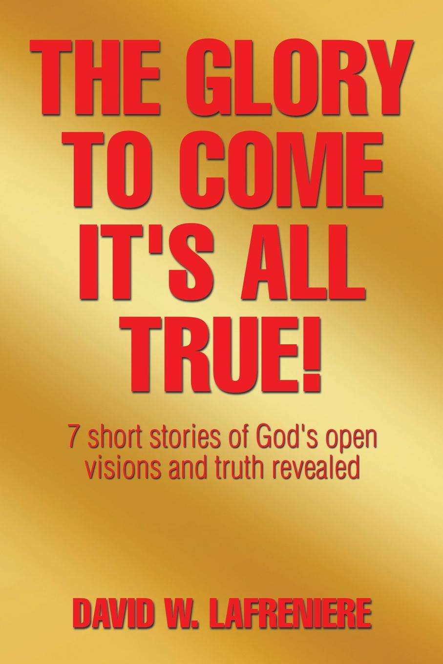 David W LaFreniere The Glory to Come It's all True 7 short stories of God's open visions and truth revealed
