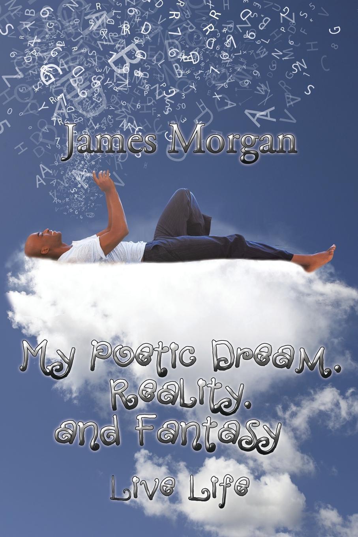 James Morgan My Poetic Dream, Reality, and Fantasy. Live Life melissa j morgan reality bites 15