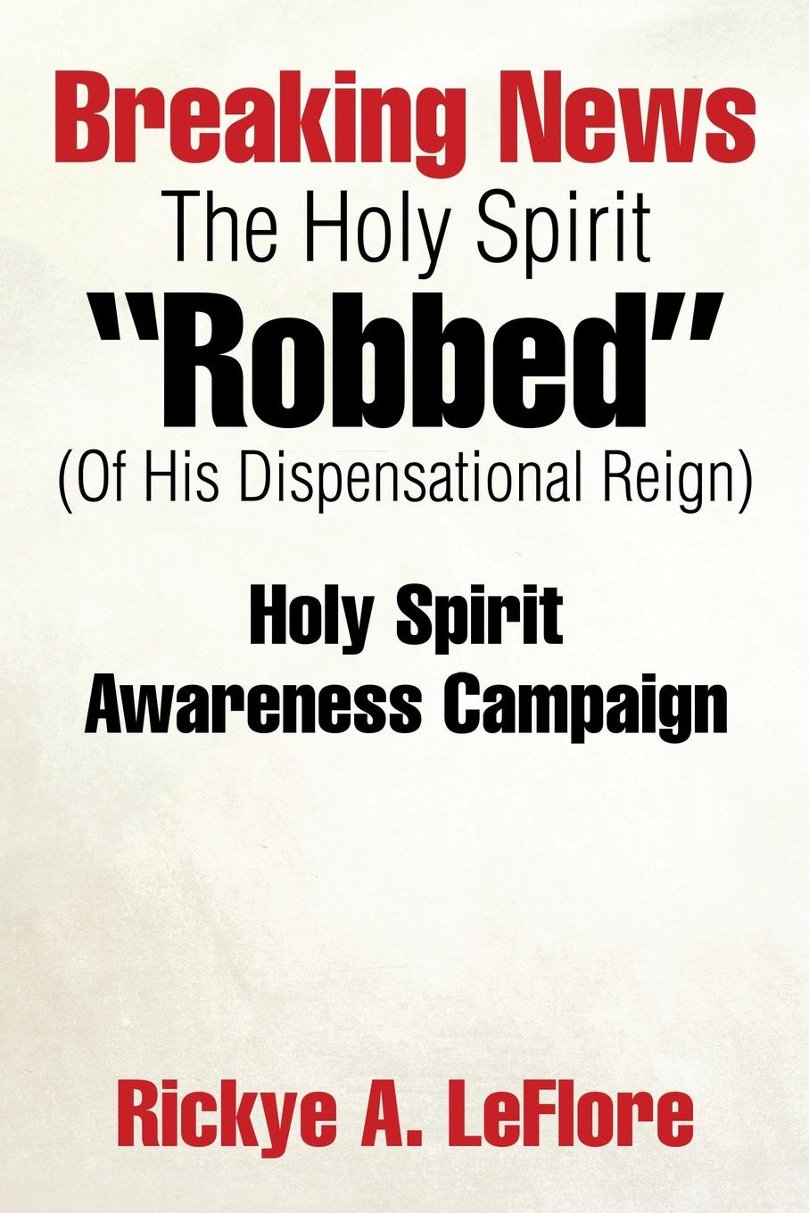 Rickye A. LeFlore Breaking News The Holy Spirit Robbed (Of His Dispensational Reign). Holy Spirit Awareness Campaign irene bonney faulkes d d the holy spirit came