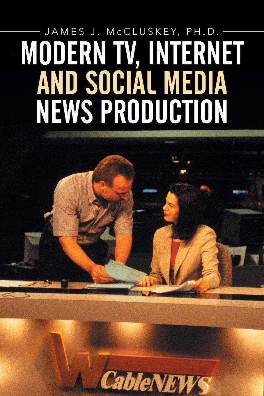 James J. McCluskey Ph.D. Modern TV, Internet and Social Media News Production телеприставка tv via internet iptv stb 400 bein