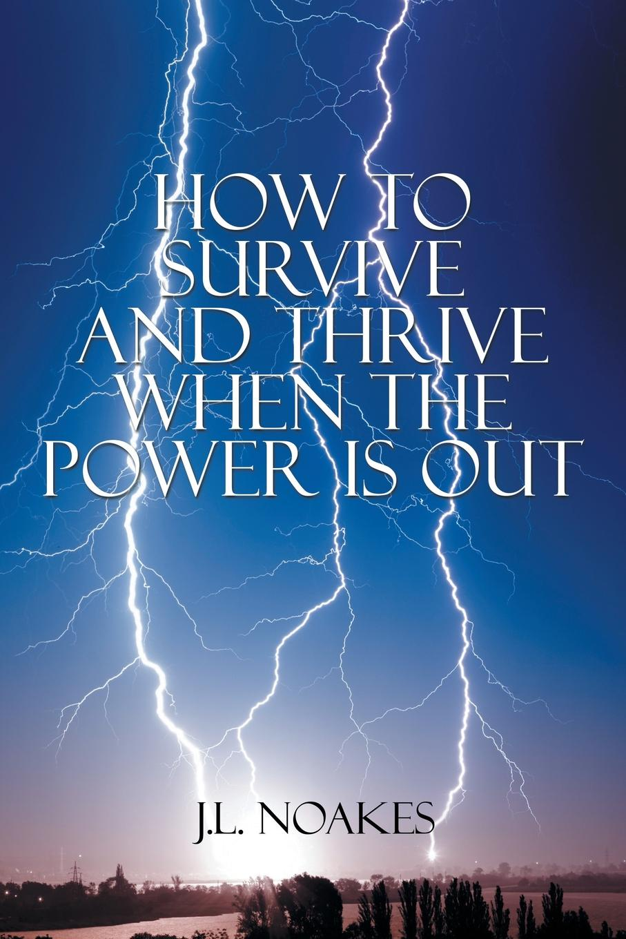 J.L. Noakes How to Survive and Thrive When the Power is Out janine brooks how to survive dental performance difficulties