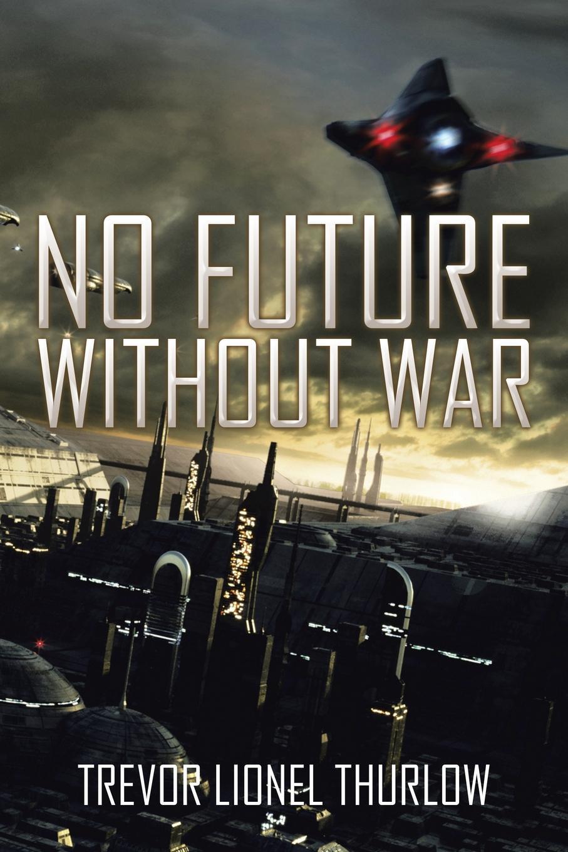 Trevor Lionel Thurlow NO FUTURE WITHOUT WAR no common war