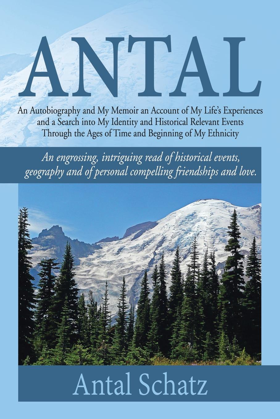 Antal Schatz Antal. An Autobiography and My Memoir an Account of My Life's Experiences and a Search into My Identity and Historical Relevant Events Through the Ages of Time and Beginning of My Ethnicity цена