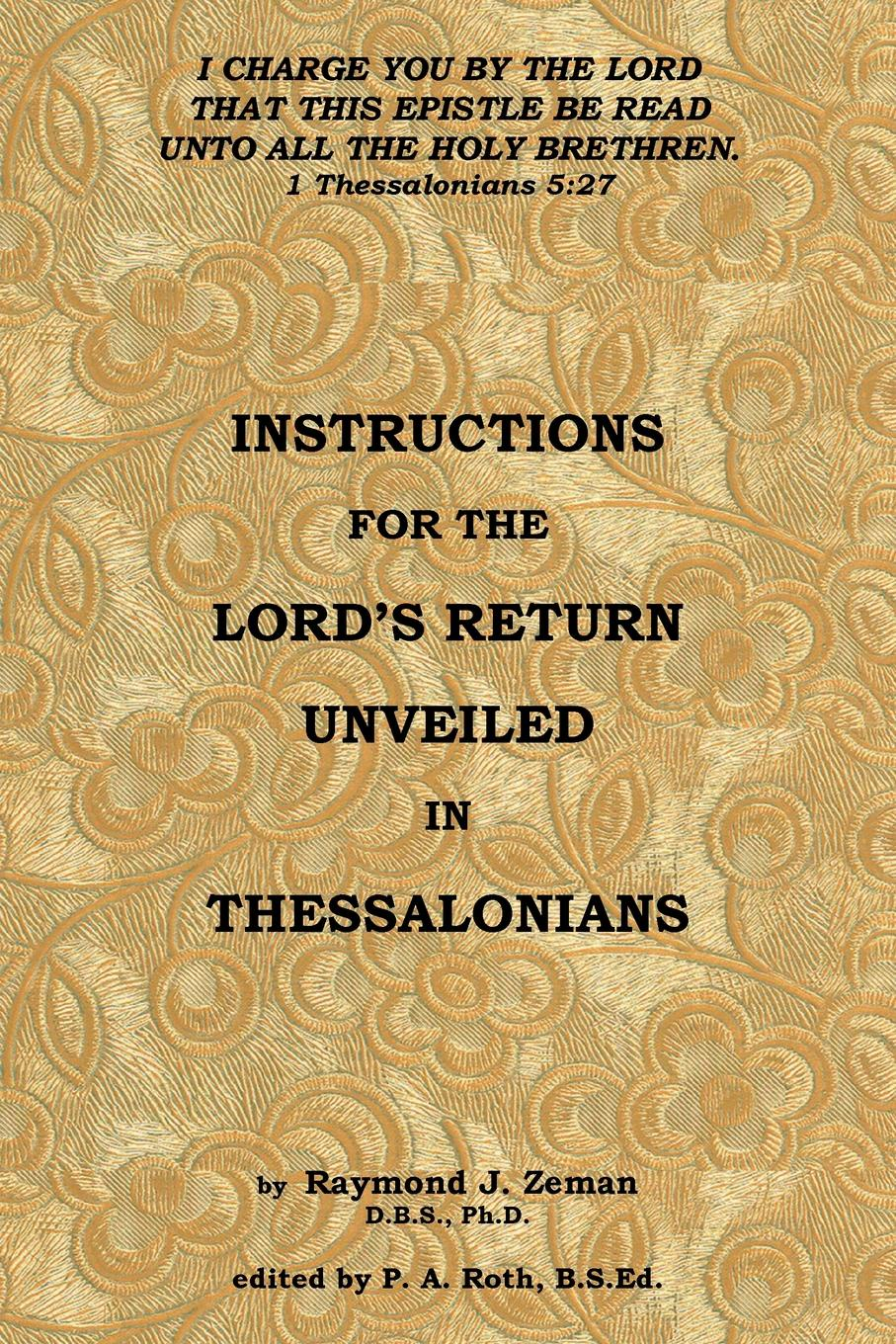 D.B.S.Ph.D. Raymond J. Zeman Instructions For the Lord's Return Unveiled in Thessalonians raymond j zeman d b s ph d christian faith unveiled in the epistle of james