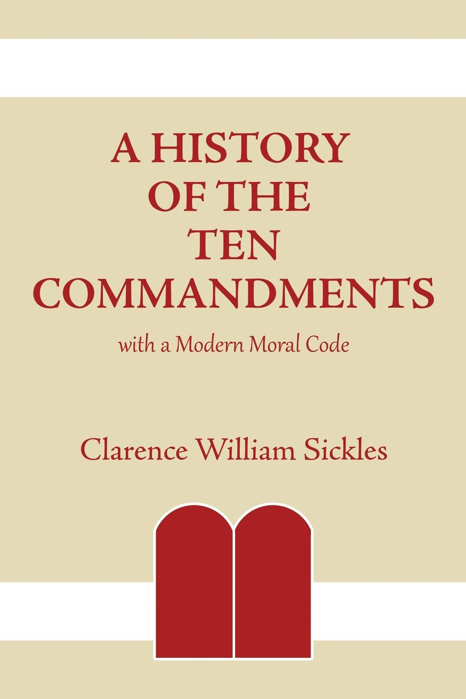 Clarence William Sickles A History of the Ten Commandments. with a Modern Moral Code недорго, оригинальная цена