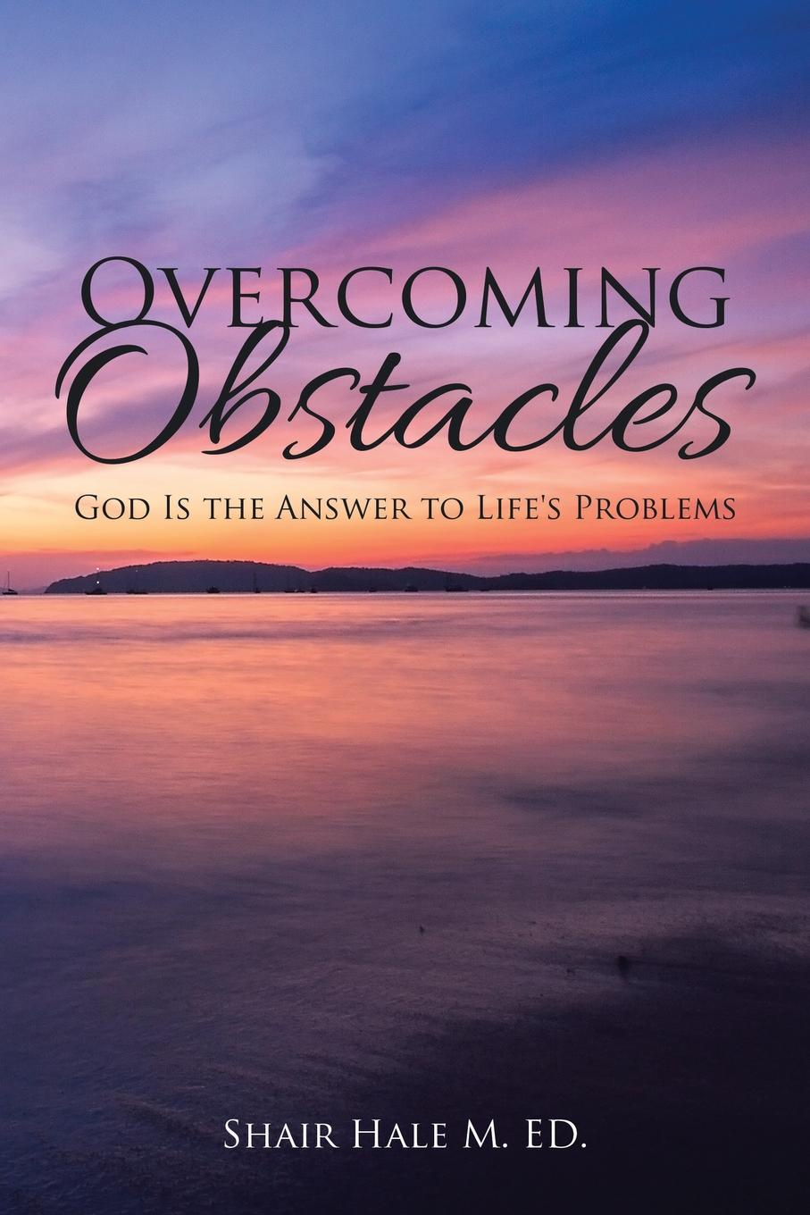 SHAIR HALE M. ED. Overcoming Obstacles. God Is the Answer to Life's Problems цена и фото