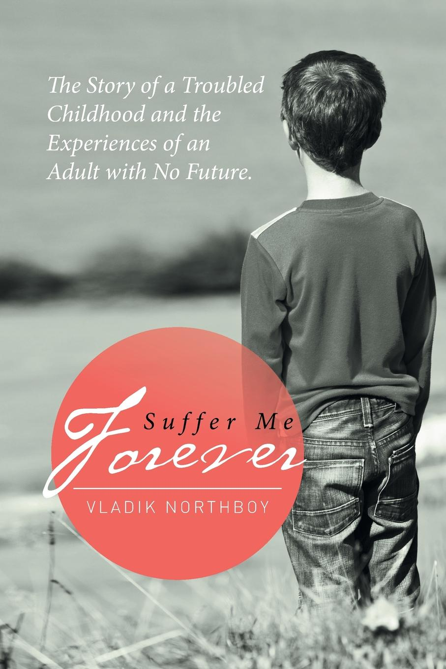 Vladik Northboy Suffer Me Forever. The Story of a Troubled Childhood and the Experiences of an Adult with No Future kathryn jones a amway forever the amazing story of a global business phenomenon
