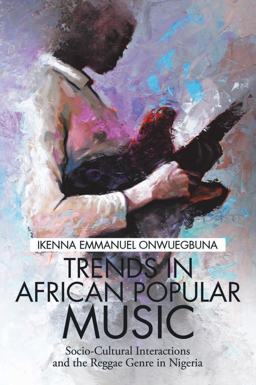 Ikenna Emmanuel Onwuegbuna Trends in African Popular Music. Socio-Cultural Interactions and the Reggae Genre in Nigeria godwin sadoh five decades of music transmutation in nigeria and the diaspora