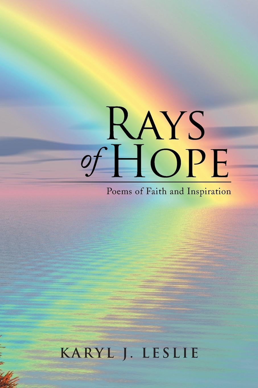 Karyl J. Leslie Rays of Hope. Poems of Faith and Inspiration karyl j leslie rays of hope poems of faith and inspiration