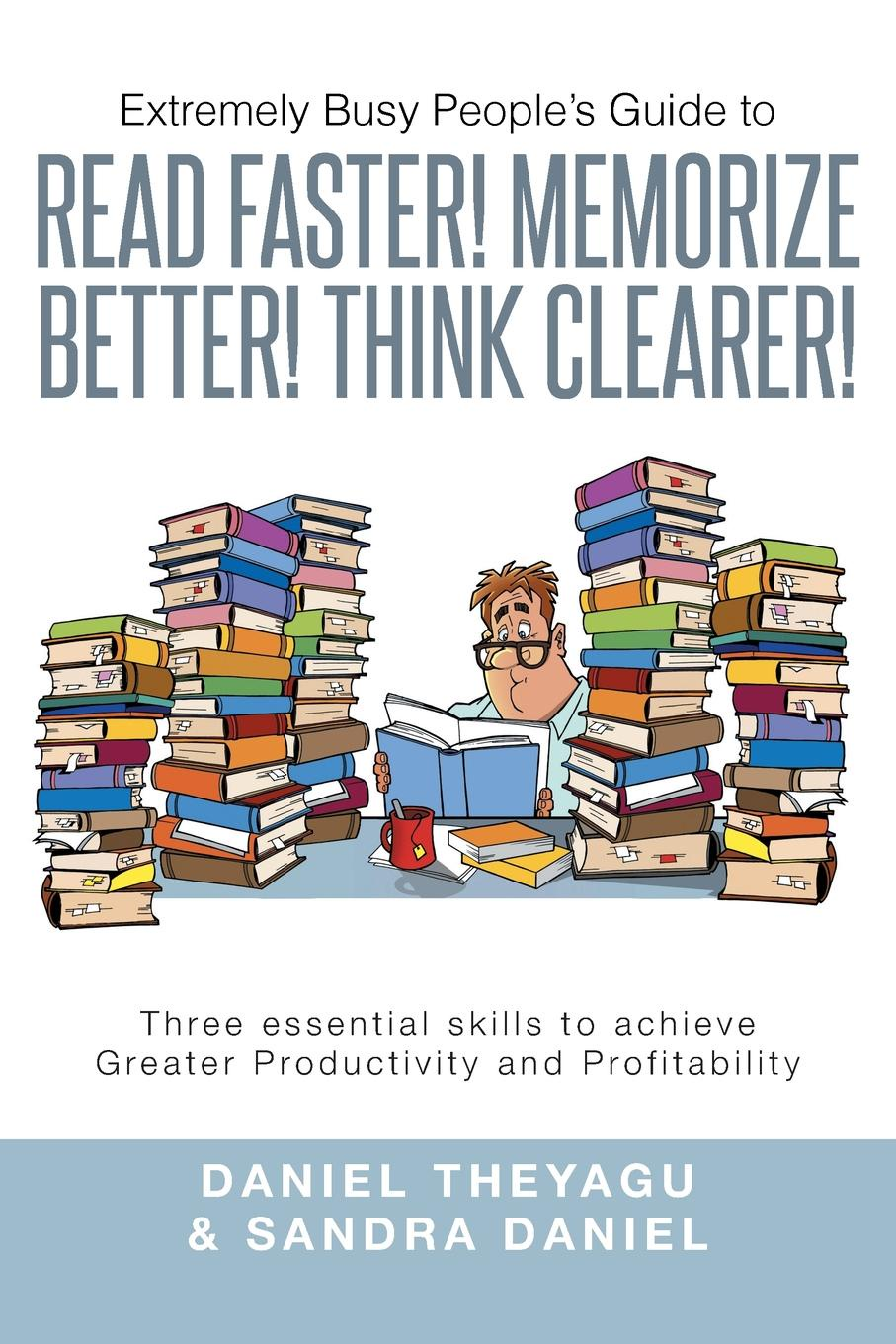 Daniel Theyagu, Sandra Daniel Extremely Busy People's Guide to Read Faster! Memorize Better! Think Clearer!. Three Essential Skills to Achieve Greater Productivity and Profitabilit joe ungemah misplaced talent a guide to better people decisions