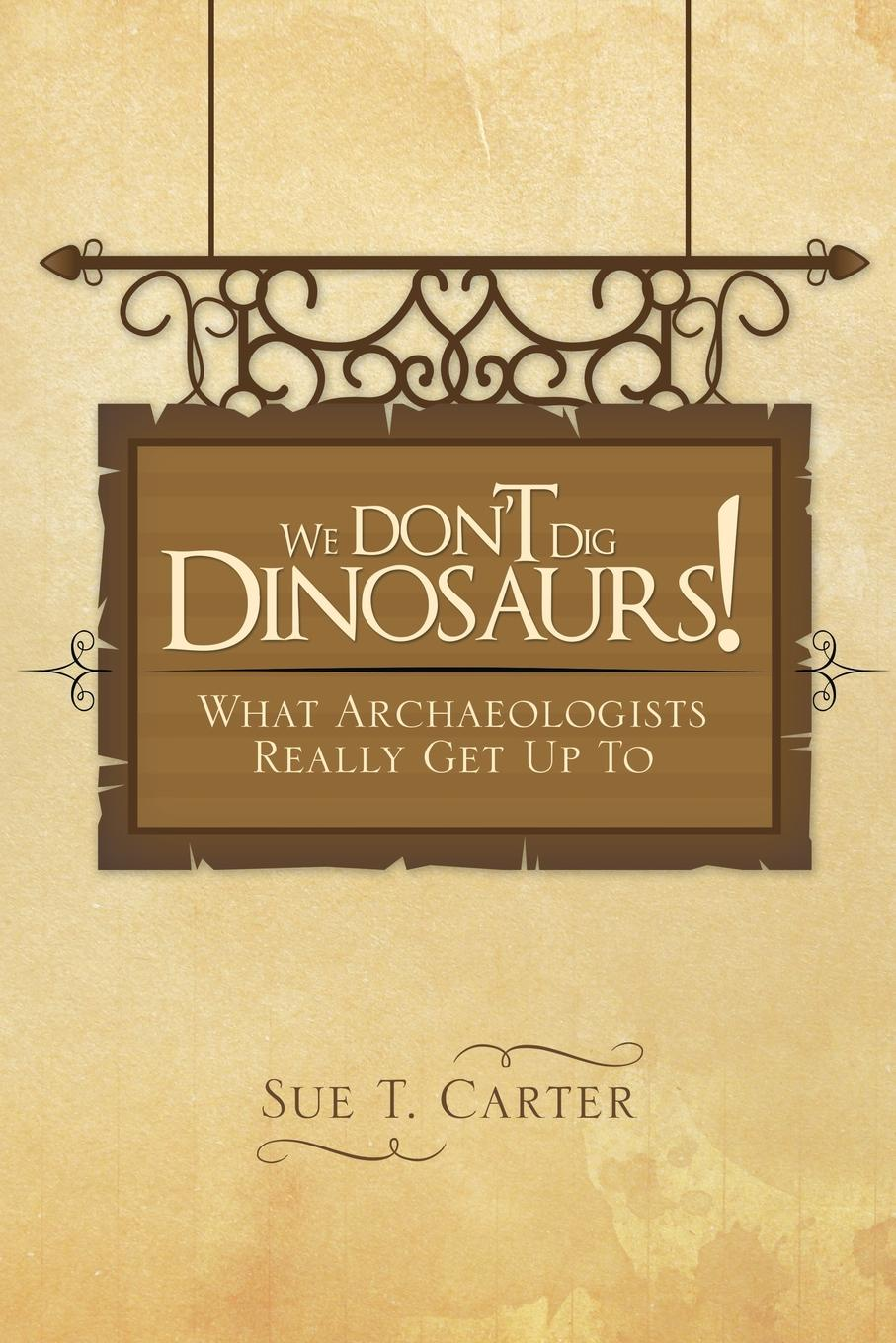 Sue T. Carter We Don't Dig Dinosaurs!. What Archaeologists Really Get Up to davey owen my first pop up dinosaurs
