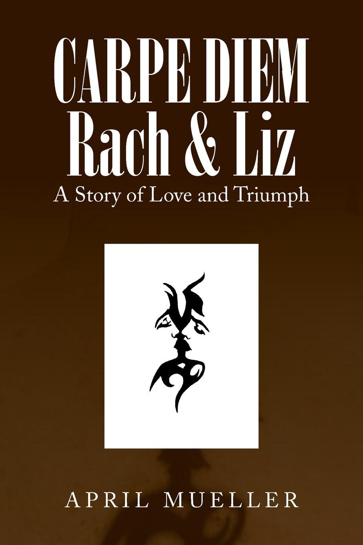 April Mueller Carpe Diem Rach & Liz. A Story of Love and Triumph pichon liz tom gates a tiny bit lucky