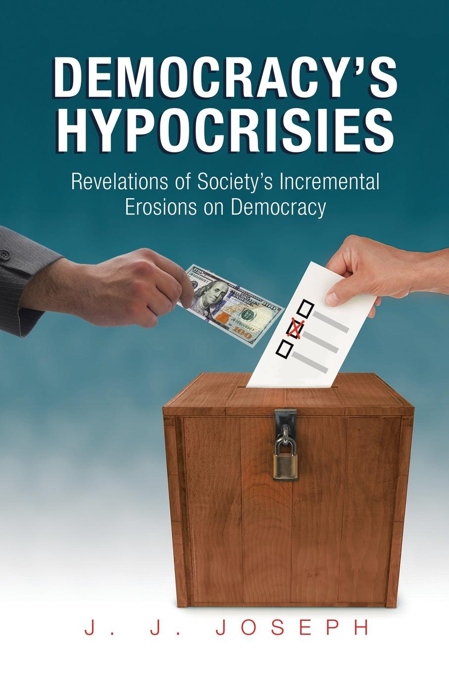 Фото - J. J. Joseph Democracy's Hypocrisies. Revelations of Society's Incremental Erosions on Democracy peregrine worsthorne democracy needs aristocracy