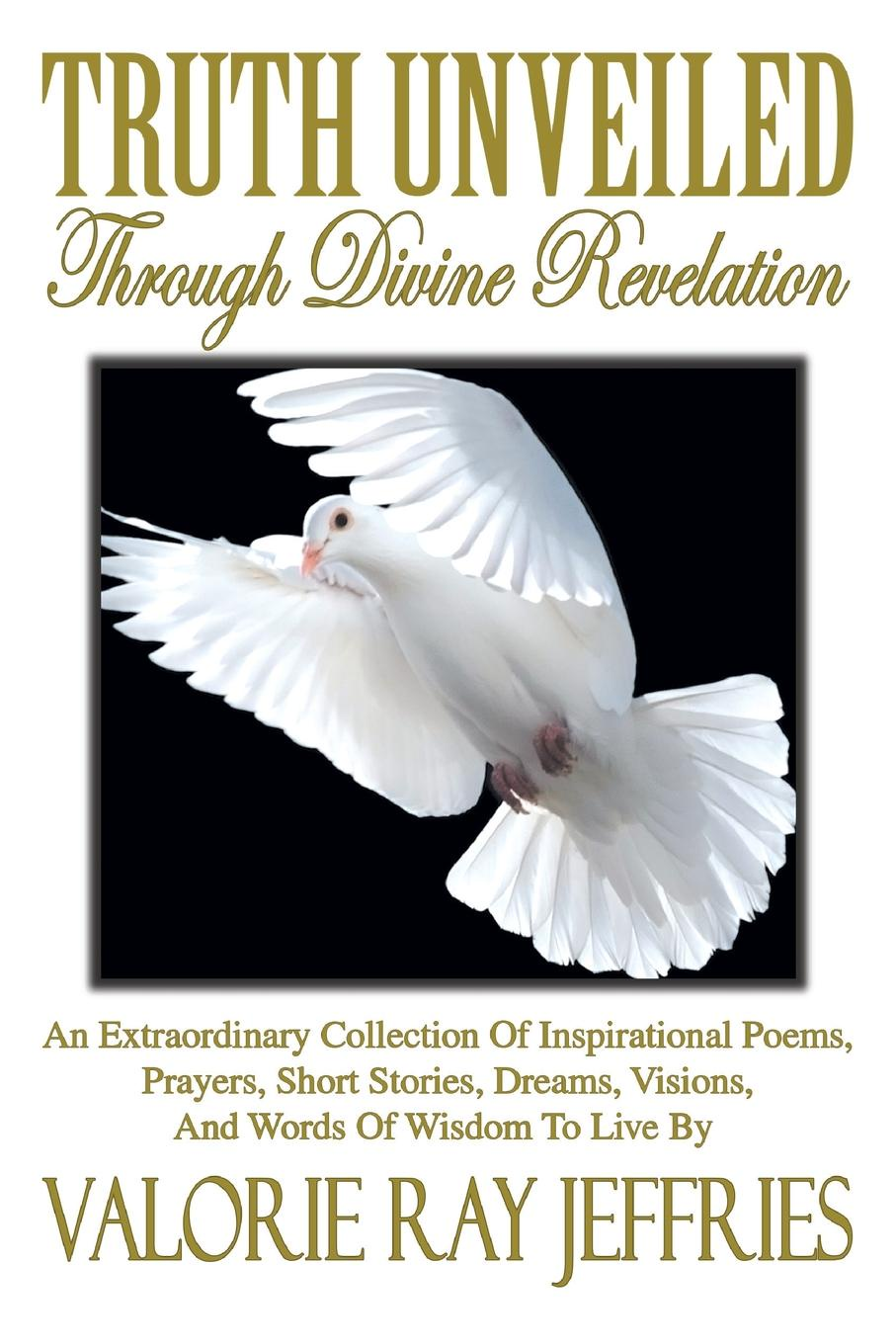 Valorie Ray Jeffries Truth Unveiled Through Divine Revelation. An Extraordinary Collection of Inspirational Poems,Prayers, Short Stories, Dreams,Visions, And Words of Wisdom to Live by brittany tempel pretty bird a collection of poems and short stories
