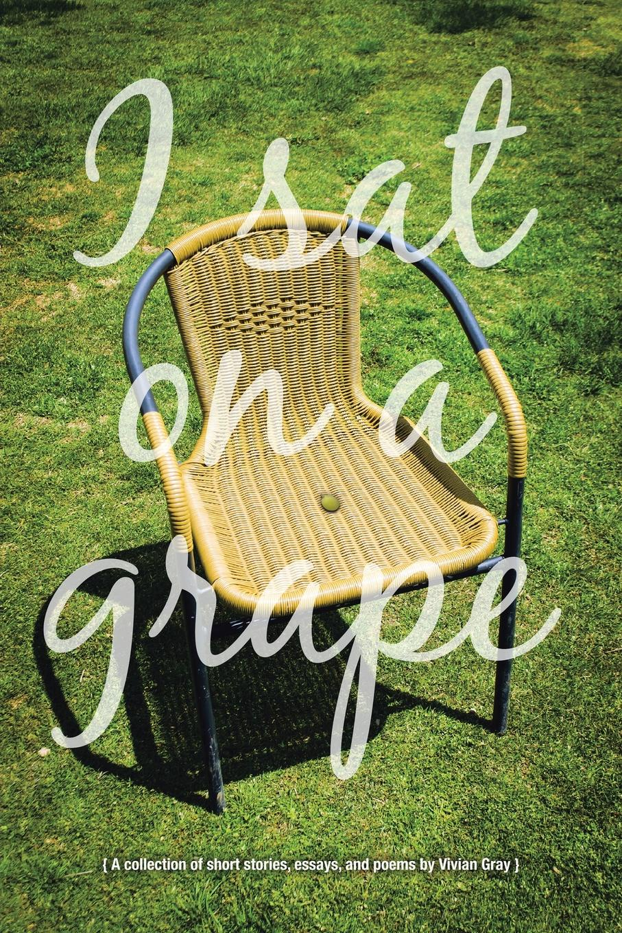 Vivian Gray I Sat on a Grape. A collection of short stories, essays and poems brittany tempel pretty bird a collection of poems and short stories